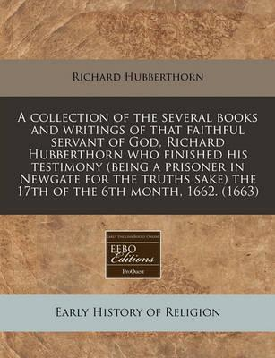 A Collection of the Several Books and Writings of That Faithful Servant of God, Richard Hubberthorn Who Finished His Testimony (Being a Prisoner in Newgate for the Truths Sake) the 17th of the 6th Month, 1662. (1663)