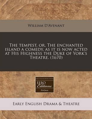 The Tempest, Or, the Enchanted Island a Comedy, as It Is Now Acted at His Highness the Duke of York's Theatre. (1670)