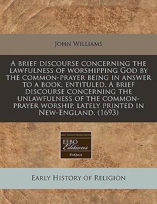 A Brief Discourse Concerning the Lawfulness of Worshipping God by the Common-Prayer Being in Answer to a Book, Entituled, a Brief Discourse Concerning the Unlawfulness of the Common-Prayer Worship, Lately Printed in New-England. (1693)