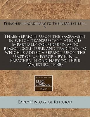 Three Sermons Upon the Sacrament in Which Transubstantiation Is Impartially Considered, as to Reason, Scripture, and Tradition to Which Is Added a Sermon Upon the Feast of S. George / By N.N. ... Preacher in Ordinary to Their Majesties. (1688)