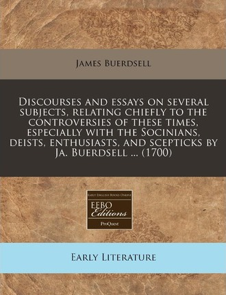 Discourses and Essays on Several Subjects, Relating Chiefly to the Controversies of These Times, Especially with the Socinians, Deists, Enthusiasts, and Scepticks by Ja. Buerdsell ... (1700)