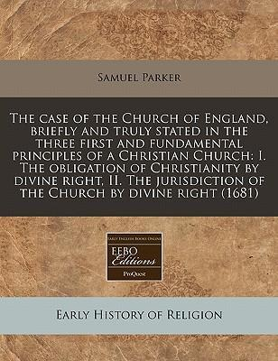 The Case of the Church of England, Briefly and Truly Stated in the Three First and Fundamental Principles of a Christian Church