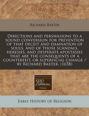 Directions and Perswasions to a Sound Conversion for Prevention of That Deceit and Damnation of Souls, and of Those Scandals, Heresies, and Desperate Apostasies That Are the Consequents of a Counterfeit, or Superficial Change / By Richard Baxter. (1658)
