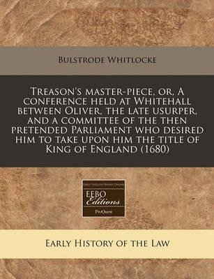 Treason's Master-Piece, Or, a Conference Held at Whitehall Between Oliver, the Late Usurper, and a Committee of the Then Pretended Parliament Who Desired Him to Take Upon Him the Title of King of England (1680)