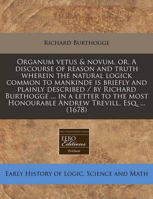 Organum Vetus & Novum, Or, a Discourse of Reason and Truth Wherein the Natural Logick Common to Mankinde Is Briefly and Plainly Described / By Richard Burthogge ... in a Letter to the Most Honourable Andrew Trevill, Esq. ... (1678)
