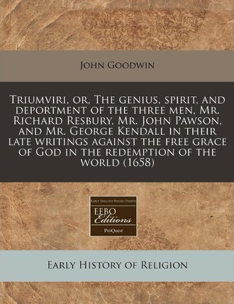 Triumviri, Or, the Genius, Spirit, and Deportment of the Three Men, Mr. Richard Resbury, Mr. John Pawson, and Mr. George Kendall in Their Late Writings Against the Free Grace of God in the Redemption of the World (1658)