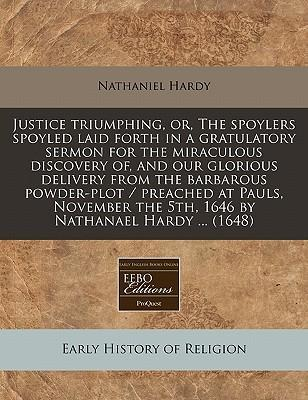 Justice Triumphing, Or, the Spoylers Spoyled Laid Forth in a Gratulatory Sermon for the Miraculous Discovery Of, and Our Glorious Delivery from the Barbarous Powder-Plot / Preached at Pauls, November the 5th, 1646 by Nathanael Hardy ... (1648)