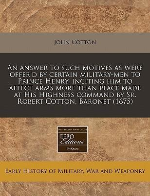 An Answer to Such Motives as Were Offer'd by Certain Military-Men to Prince Henry, Inciting Him to Affect Arms More Than Peace Made at His Highness Command by Sr. Robert Cotton, Baronet (1675)