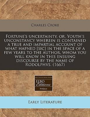 Fortune's Uncertainty, Or, Youth's Unconstancy Wherein Is Contained a True and Impartial Account of What Hapned [Sic] in the Space of a Few Years to the Author, Whom You Will Know in This Ensuing Discourse by the Name of Rodolphvs. (1667)
