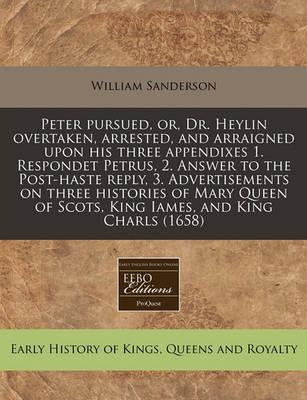 Peter Pursued, Or, Dr. Heylin Overtaken, Arrested, and Arraigned Upon His Three Appendixes 1. Respondet Petrus, 2. Answer to the Post-Haste Reply, 3. Advertisements on Three Histories of Mary Queen of Scots, King Iames, and King Charls (1658)