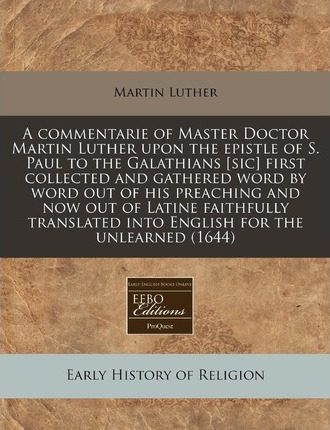 A Commentarie of Master Doctor Martin Luther Upon the Epistle of S. Paul to the Galathians [Sic] First Collected and Gathered Word by Word Out of Hi