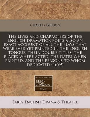 The Lives and Characters of the English Dramatick Poets Also an Exact Account of All the Plays That Were Ever Yet Printed in the English Tongue, Their Double Titles, the Places Where Acted, the Dates When Printed, and the Persons to Whom Dedicated (1699)