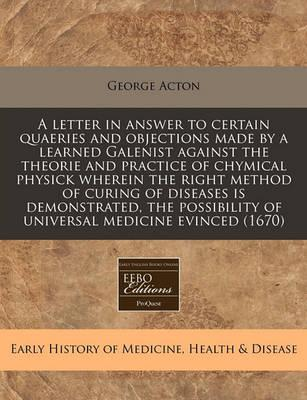 A Letter in Answer to Certain Quaeries and Objections Made by a Learned Galenist Against the Theorie and Practice of Chymical Physick Wherein the Right Method of Curing of Diseases Is Demonstrated, the Possibility of Universal Medicine Evinced (1670)