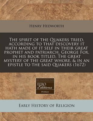 The Spirit of the Quakers Tried, According to That Discovery It Hath Made of It Self in Their Great Prophet and Patriarch, George Fox, in His Book Titled, the Great Mystery of the Great Whore, & in an Epistle to the Said Quakers (1672)