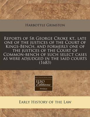 Reports of Sr George Croke Kt., Late One of the Justices of the Court of Kings-Bench, and Formerly One of the Justices of the Court of Common-Bench of Such Select Cases as Were Adjudged in the Said Courts (1683)