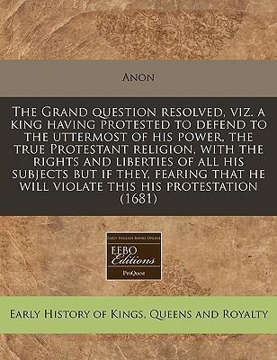 The Grand Question Resolved, Viz. a King Having Protested to Defend to the Uttermost of His Power, the True Protestant Religion, with the Rights and Liberties of All His Subjects But If They, Fearing That He Will Violate This His Protestation (1681)