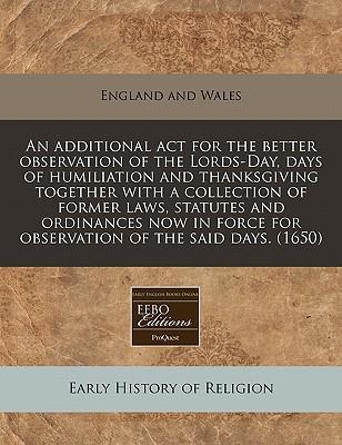 An Additional ACT for the Better Observation of the Lords-Day, Days of Humiliation and Thanksgiving Together with a Collection of Former Laws, Statutes and Ordinances Now in Force for Observation of the Said Days. (1650)