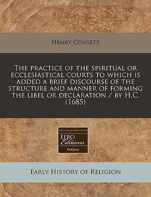 The Practice of the Spiritual or Ecclesiastical Courts to Which Is Added a Brief Discourse of the Structure and Manner of Forming the Libel or Declaration / By H.C. (1685)