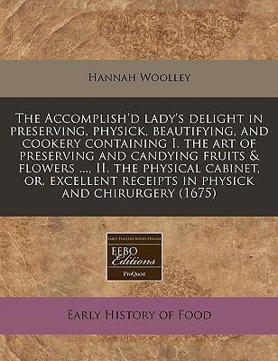 The Accomplish'd Lady's Delight in Preserving, Physick, Beautifying, and Cookery Containing I. the Art of Preserving and Candying Fruits & Flowers ..., II. the Physical Cabinet, Or, Excellent Receipts in Physick and Chirurgery (1675)
