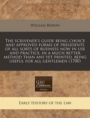 The Scrivener's Guide Being Choice and Approved Forms of Presidents of All Sorts of Business Now in Use and Practice, in a Much Better Method Than Any Yet Printed, Being Useful for All Gentlemen (1700)