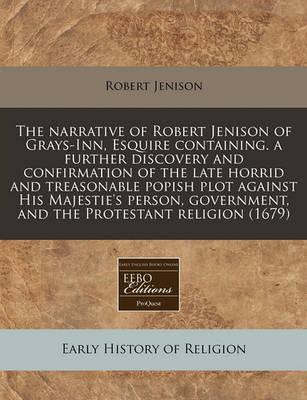 The Narrative of Robert Jenison of Grays-Inn, Esquire Containing. a Further Discovery and Confirmation of the Late Horrid and Treasonable Popish Plot Against His Majestie's Person, Government, and the Protestant Religion (1679)