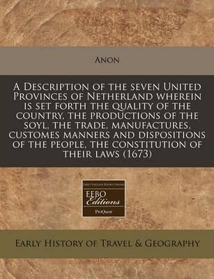 A Description of the Seven United Provinces of Netherland Wherein Is Set Forth the Quality of the Country, the Productions of the Soyl, the Trade, Manufactures, Customes Manners and Dispositions of the People, the Constitution of Their Laws (1673)