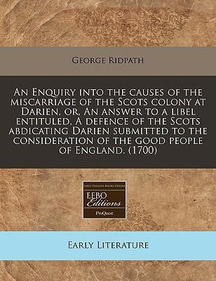 An Enquiry Into the Causes of the Miscarriage of the Scots Colony at Darien, Or, an Answer to a Libel Entituled, a Defence of the Scots Abdicating Darien Submitted to the Consideration of the Good People of England. (1700)