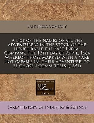 A List of the Names of All the Adventurers in the Stock of the Honourable the East-India-Company, the 12th Day of April, 1684 Whereof Those Marked with a * Are Not Capable (by Their Adventure) to Be Chosen Committees. (1691)