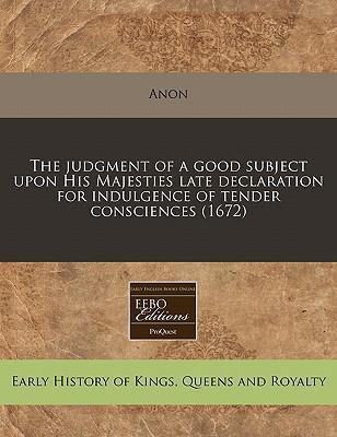 The Judgment of a Good Subject Upon His Majesties Late Declaration for Indulgence of Tender Consciences (1672)