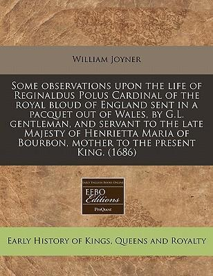 Some Observations Upon the Life of Reginaldus Polus Cardinal of the Royal Bloud of England Sent in a Pacquet Out of Wales, by G.L. Gentleman, and Servant to the Late Majesty of Henrietta Maria of Bourbon, Mother to the Present King. (1686)