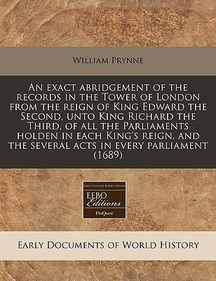 An Exact Abridgement of the Records in the Tower of London from the Reign of King Edward the Second, Unto King Richard the Third, of All the Parliaments Holden in Each King's Reign, and the Several Acts in Every Parliament (1689)