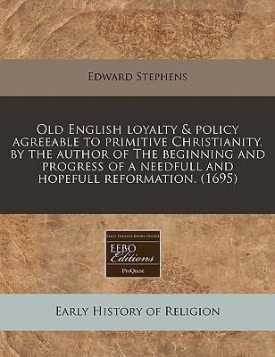 Old English Loyalty & Policy Agreeable to Primitive Christianity. by the Author of the Beginning and Progress of a Needfull and Hopefull Reformation. (1695)