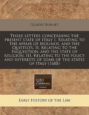 Three Letters Concerning the Present State of Italy I. Relating to the Affair of Molinos, and the Quietists, II. Relating to the Inquisition, and the State of Religion, III. Relating to the Policy and Interests of Some of the States of Italy (1688)