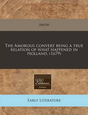 The Amorous Convert Being a True Relation of What Happened in Holland. (1679)