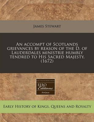 An Accompt of Scotlands Grievances by Reason of the D. of Lauderdales Ministrie Humbly Tendred to His Sacred Majesty. (1672)