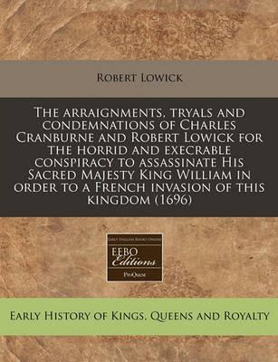 The Arraignments, Tryals and Condemnations of Charles Cranburne and Robert Lowick for the Horrid and Execrable Conspiracy to Assassinate His Sacred Majesty King William in Order to a French Invasion of This Kingdom (1696)