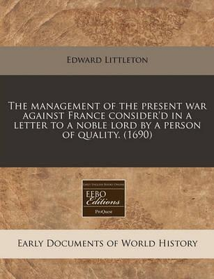 The Management of the Present War Against France Consider'd in a Letter to a Noble Lord by a Person of Quality. (1690)