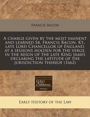 A Charge Given by the Most Eminent and Learned Sr. Francis Bacon, Kt., Late Lord Chancellor of England, at a Sessions Holden for the Verge, in the Reign of the Late King James Declaring the Latitude of the Jurisdiction Thereof (1662)