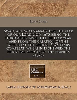 Swan, a New Almanack for the Year of Our Lord God 1675 Being the Third After Bissextile or Leap-Year, and from the Creation of the World (at the Spring) 5678 Years Compleat