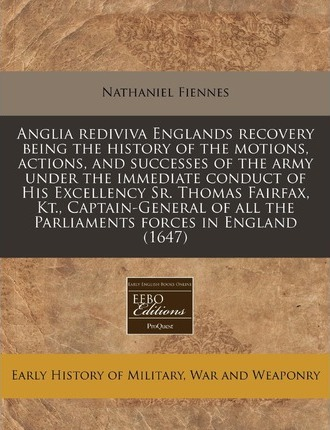 Anglia Rediviva Englands Recovery Being the History of the Motions, Actions, and Successes of the Army Under the Immediate Conduct of His Excellency Sr. Thomas Fairfax, Kt., Captain-General of All the Parliaments Forces in England (1647)