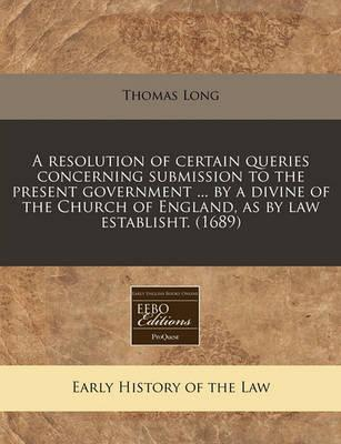 A Resolution of Certain Queries Concerning Submission to the Present Government ... by a Divine of the Church of England, as by Law Establisht. (1689)
