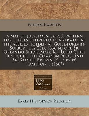 A Map of Judgement, Or, a Pattern for Judges Delivered in a Sermon at the Assizes Holden at Guildford-In-Surrey, July 23d, 1666 Before Sr. Orlando Bridgeman, Kt., Lord Chief Justice of the Common Pleas, and Sr. Samuel Brown, Kt. / By W. Hampton ... (1667)