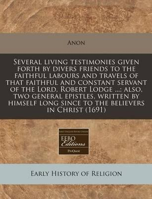 Several Living Testimonies Given Forth by Divers Friends to the Faithful Labours and Travels of That Faithful and Constant Servant of the Lord, Robert Lodge ...; Also, Two General Epistles, Written by Himself Long Since to the Believers in Christ (1691)