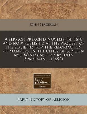 A Sermon Preach'd Novemb. 14, 1698 and Now Publish'd at the Request of the Societies for the Reformation of Manners, in the Cities of London and Westminster / By John Spademan ... (1699)