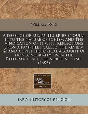 A Defence of Mr. M. H's Brief Enquiry Into the Nature of Schism and the Vindication of It with Reflections Upon a Pamphlet Called the Review, &