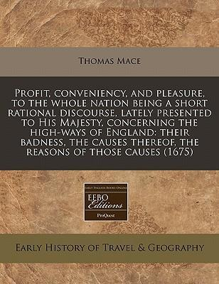 Profit, Conveniency, and Pleasure, to the Whole Nation Being a Short Rational Discourse, Lately Presented to His Majesty, Concerning the High-Ways of England