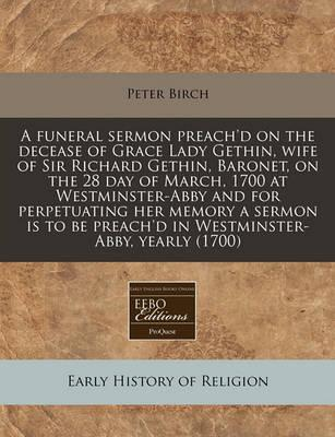 A Funeral Sermon Preach'd on the Decease of Grace Lady Gethin, Wife of Sir Richard Gethin, Baronet, on the 28 Day of March, 1700 at Westminster-Abby and for Perpetuating Her Memory a Sermon Is to Be Preach'd in Westminster-Abby, Yearly (1700)