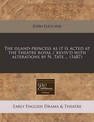 The Island-Princess as It Is Acted at the Theatre Royal / Reviv'd with Alterations by N. Tate ... (1687)