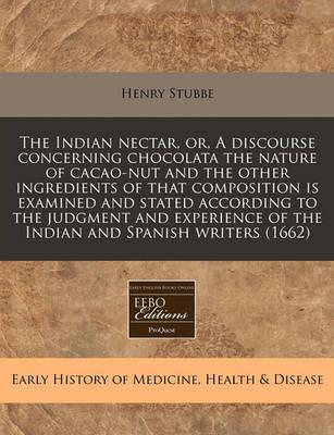 The Indian Nectar, Or, a Discourse Concerning Chocolata the Nature of Cacao-Nut and the Other Ingredients of That Composition Is Examined and Stated According to the Judgment and Experience of the Indian and Spanish Writers (1662)