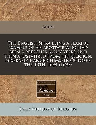 The English Spira Being a Fearful Example of an Apostate Who Had Been a Preacher Many Years and Then Apostatized from His Religion, Miserably Hanged Himself, October the 13th, 1684 (1693)